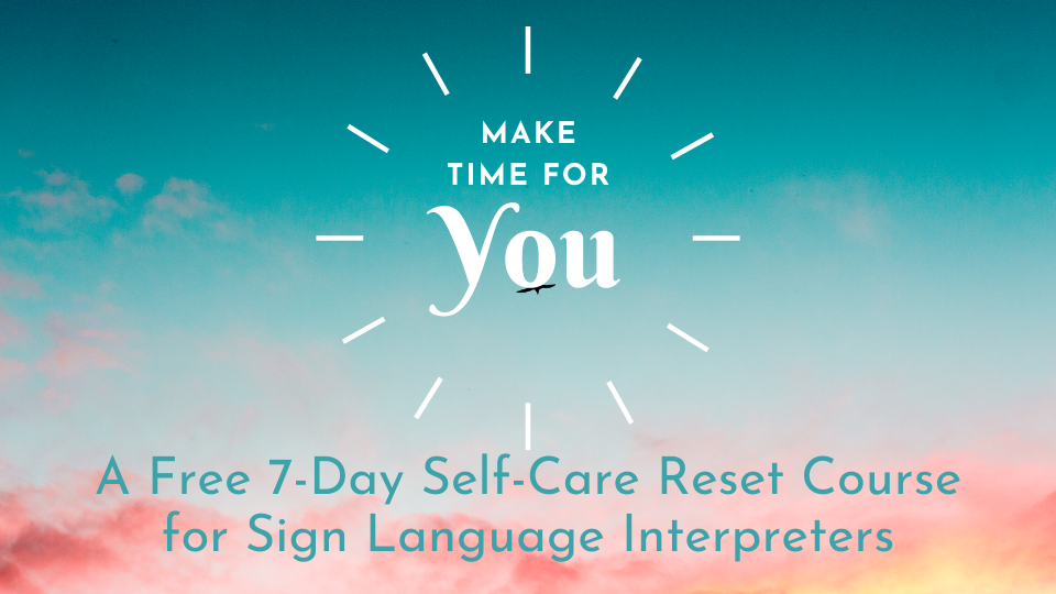 Make Time for You. A Free 7-Day Self-Care Reset Course for Sign Language Interpreters.