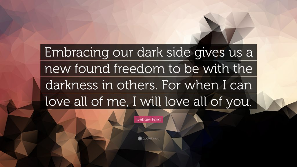 """Debbie Ford quote: """"Embracing our dark side gives us a new found freedom to be with the darkness in others. For when I can love all of me, I will love all of you."""""""