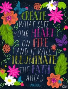 "Hand lettered picture with bright flowers drawn along the sides: ""Create what sets your heart on fire and it will illuminate the path ahead."""