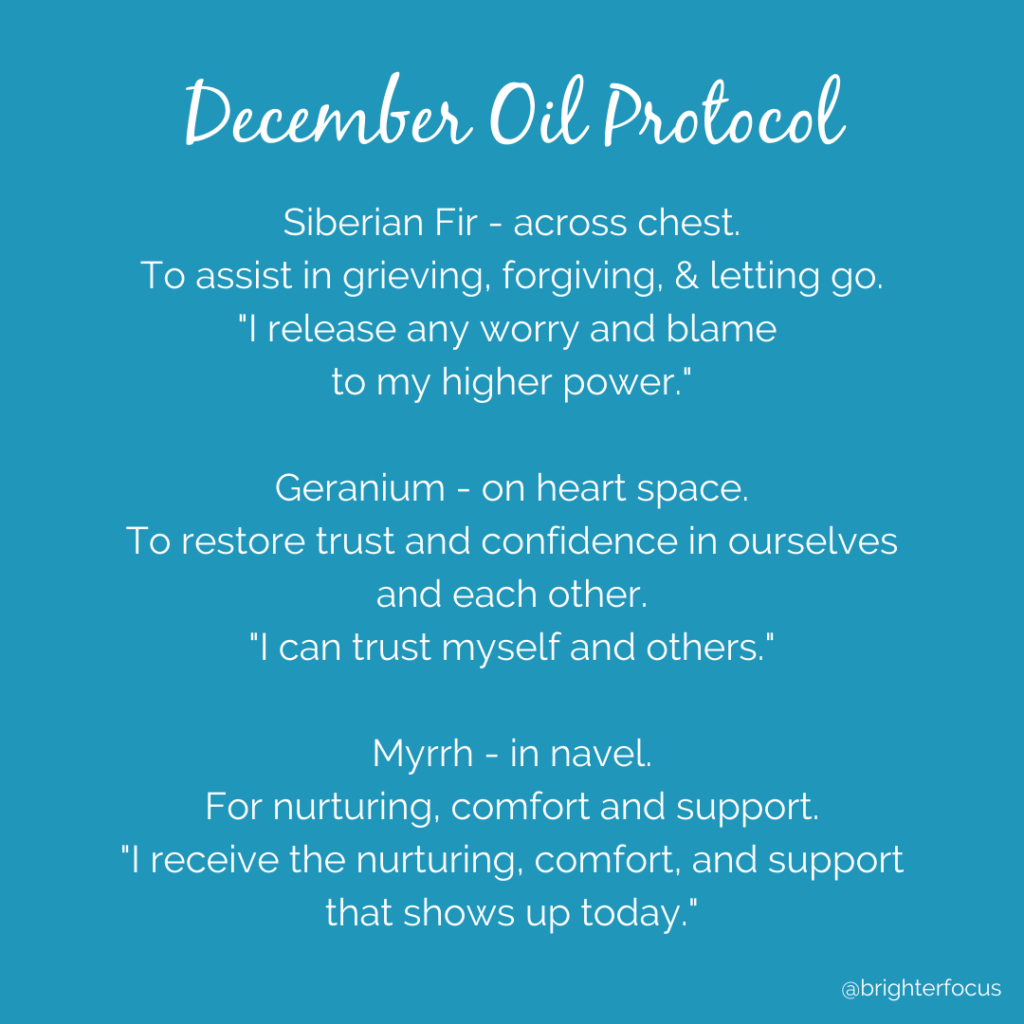 "December Oil Protocol. Siberian Fir - across chest. To assist in grieving, forgiving, & letting go. ""I release any worry and blame  to my higher power.""  Geranium - on heart space. To restore trust and confidence in ourselves and each other. ""I can trust myself and others.""  Myrrh - in navel. For nurturing, comfort and support. ""I receive the nurturing, comfort, and support that shows up today."" @brighter"