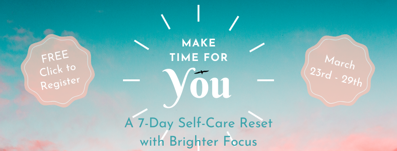 Make Time for You: A 7-Day Self-Care Reset with Brighter Focus. March 23rd - 29th. FREE Click to Register.