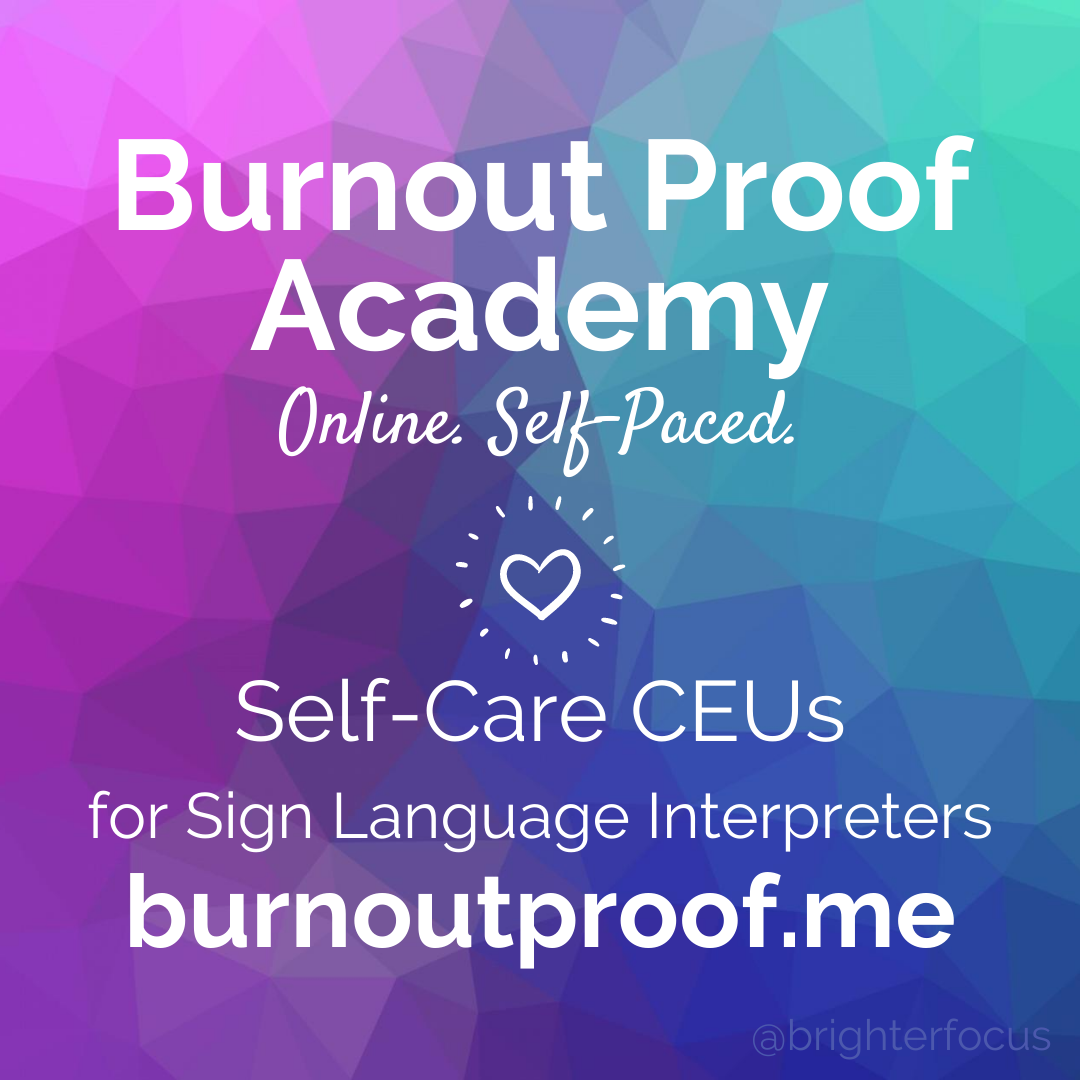 Burnout Proof Academy. Online. Self-Paced. Self-Care CEUs for Sign Language Interpreters. burnoutproof.me. @brighterfocus