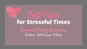 self care for stressful times burnout proof academy online.self care.ceus. tag: march workshops burnout proof academy