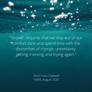 """Image description: background image is a teal underwater shot. White text reads, """"Growth requires that we step out of our comfort zone and spend time with the discomfort of change, uncertainty, getting it wrong, and trying again"""" -Brea Cross-Caldwell, VIEWS August 2020. Tag: july 2021 self-care"""